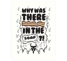 Why was there bacon in the soap?! Art Print