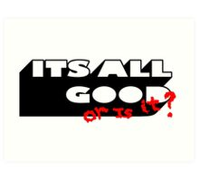 ITS ALL GOOD - OR IS IT. Art Print