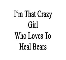 I'm That Crazy Girl Who Loves To Heal Bears  Photographic Print