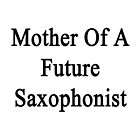 Mother Of A Future Saxophonist  by supernova23