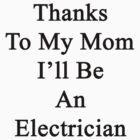 Thanks To My Mom I'll Be An Electrician  by supernova23