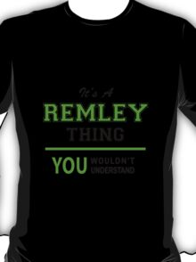 It's a REMLEY thing, you wouldn't understand !! T-Shirt