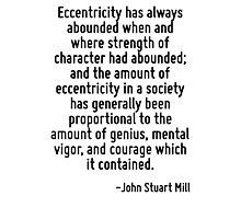 Eccentricity has always abounded when and where strength of character had abounded; and the amount of eccentricity in a society has generally been proportional to the amount of genius, mental vigor,  Photographic Print