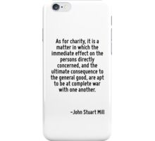 As for charity, it is a matter in which the immediate effect on the persons directly concerned, and the ultimate consequence to the general good, are apt to be at complete war with one another. iPhone Case/Skin