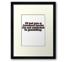 I'll bet you a hundred bucks I'm not addicted to gambling. Framed Print