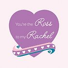 You're the Ross to my Rachel by talkpiece