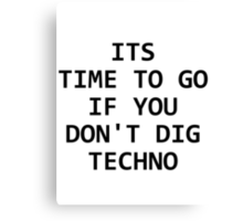 Its time to go if you don't dig techno Canvas Print