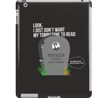 Ross Tombstone Quote / Friends iPad Case/Skin