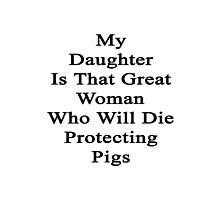 My Daughter Is That Great Woman Who Will Die Protecting Pigs  Photographic Print
