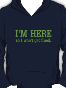 I'm here so I don't get fined T-Shirt