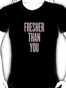 Fresher Than You. T-Shirt