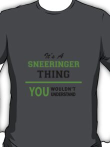 It's a SNEERINGER thing, you wouldn't understand !! T-Shirt