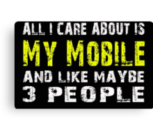 All I Care about is My Mobile and like maybe 3 people - T-shirts & Hoodies Canvas Print