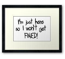I'm just here so I won't get FINED! Framed Print