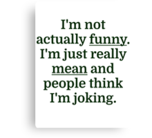 I'm not actually funny. I'm just really mean and p Canvas Print