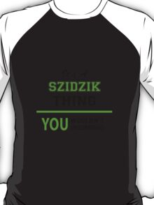 It's a SZIDZIK thing, you wouldn't understand !! T-Shirt