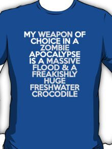 My weapon of choice in a Zombie Apocalypse is a massive flood & a freakishly huge freshwater crocodile T-Shirt