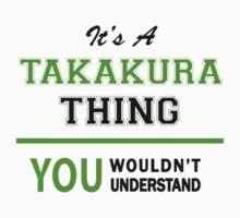 It's a TAKAKURA thing, you wouldn't understand !! by itsmine