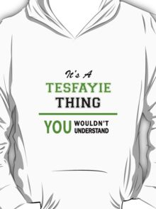 It's a TESFAYIE thing, you wouldn't understand !! T-Shirt