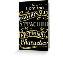 I am too emotionally attached to fictional characters Greeting Card