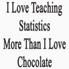 I Love Teaching Statistics More Than I Love Chocolate  by supernova23