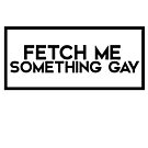 fetch me something gay by kirsten-leigh