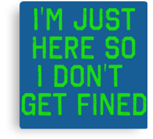I'm Just Here So I Don't Get Fined Canvas Print
