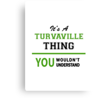 It's a TURVAVILLE thing, you wouldn't understand !! Canvas Print