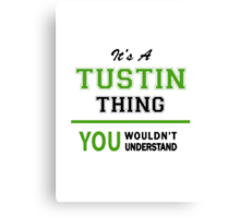 It's a TUSTIN thing, you wouldn't understand !! Canvas Print