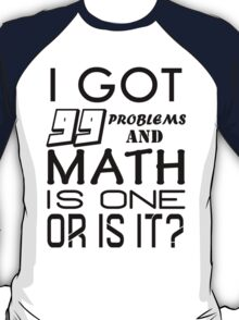 I got 99 problems and Math is one. Or is it? T-Shirt