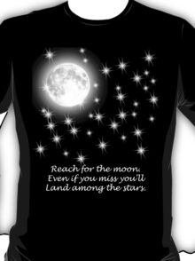 Reach for the moon. Even if you miss you'll land among the stars.  T-Shirt