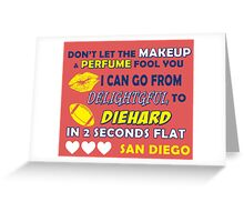 DON'T LET THE MAKEUP & PERFUME FOOL YOU.. I CAN GO FROM DELIGHTFUL TO DIEHARD IN 2 2 SECONDS FLAT..SAN DIEGO Greeting Card