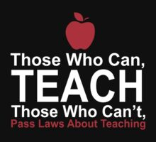 Those Who Can, Teach Those Who Can't, Pass Laws About Teaching - Tshirts by Awesome Arts