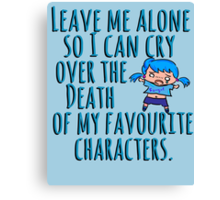 Leave me alone so I can cry over the Death of my favourite characters. Canvas Print