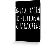 only attracted to fictional characters Greeting Card