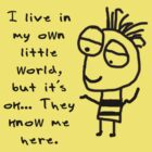 I live in my own world… but it's ok… they know me here. by Lisa Jones Caldwell