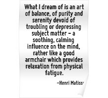 What I dream of is an art of balance, of purity and serenity devoid of troubling or depressing subject matter - a soothing, calming influence on the mind, rather like a good armchair which provides r Poster