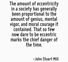 The amount of eccentricity in a society has generally been proportional to the amount of genius, mental vigor, and moral courage it contained. That so few now dare to be eccentric marks the chief dan by Quotr