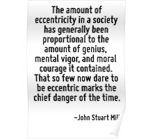 The amount of eccentricity in a society has generally been proportional to the amount of genius, mental vigor, and moral courage it contained. That so few now dare to be eccentric marks the chief dan Poster