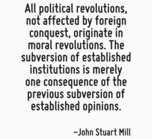 All political revolutions, not affected by foreign conquest, originate in moral revolutions. The subversion of established institutions is merely one consequence of the previous subversion of establi by Quotr
