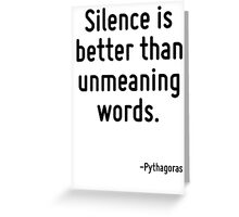 Silence is better than unmeaning words. Greeting Card