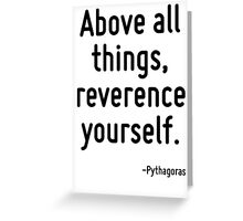 Above all things, reverence yourself. Greeting Card