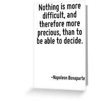 Nothing is more difficult, and therefore more precious, than to be able to decide. Greeting Card
