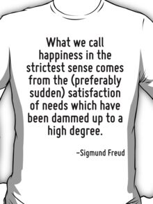 What we call happiness in the strictest sense comes from the (preferably sudden) satisfaction of needs which have been dammed up to a high degree. T-Shirt