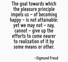 The goal towards which the pleasure principle impels us - of becoming happy - is not attainable: yet we may not - nay, cannot - give up the efforts to come nearer to realization of it by some means o by Quotr