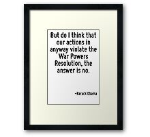 But do I think that our actions in anyway violate the War Powers Resolution, the answer is no. Framed Print