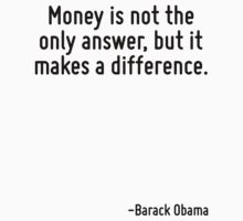 Money is not the only answer, but it makes a difference. by Quotr