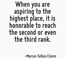 When you are aspiring to the highest place, it is honorable to reach the second or even the third rank. by Quotr