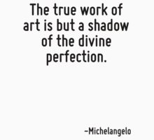 The true work of art is but a shadow of the divine perfection. by Quotr