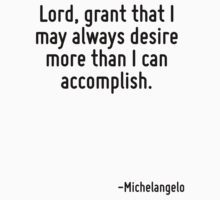 Lord, grant that I may always desire more than I can accomplish. by Quotr